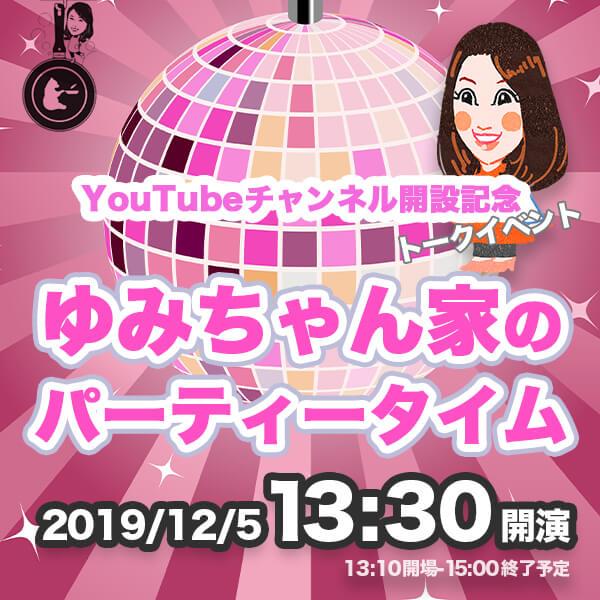 YouTubeチャンネル開設記念「ゆみちゃん家のパーティータイム」(前売り券)