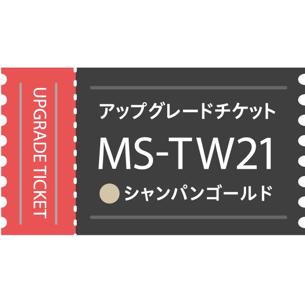 【アップグレードチケット】MS-TW21CG(シャンパンゴールド)