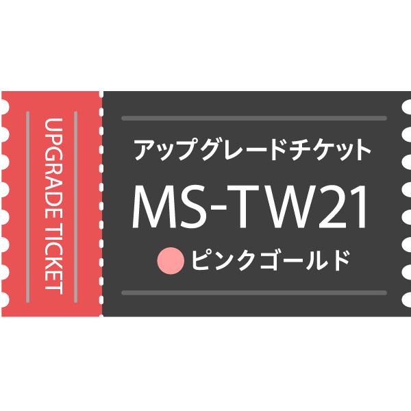 【アップグレードチケット】MS-TW21PG(ピンクゴールド)