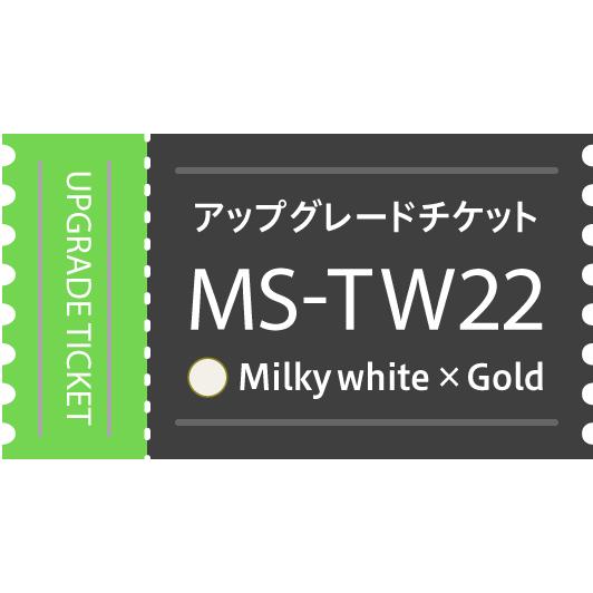 【アップグレードチケット】MS-TW22WG(Milky White×Gold)