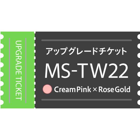 【アップグレードチケット】MS-TW22PG(Cream Pink×Rose Gold)